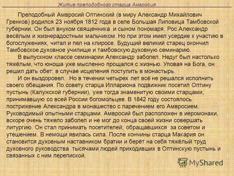 Преподобный Амвросий Оптинский (в миру Александр Михайлович Гренков) родился 23 ноября 1812 года в селе Большая Липовица Тамбовской губернии. Он был внуком священника и сыном пономаря. Рос Александр весёлым и жизнерадостным мальчиком. Но при этом име