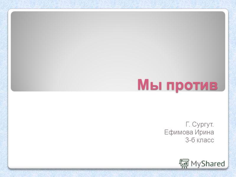 Мы против Г. Сургут. Ефимова Ирина 3-б класс