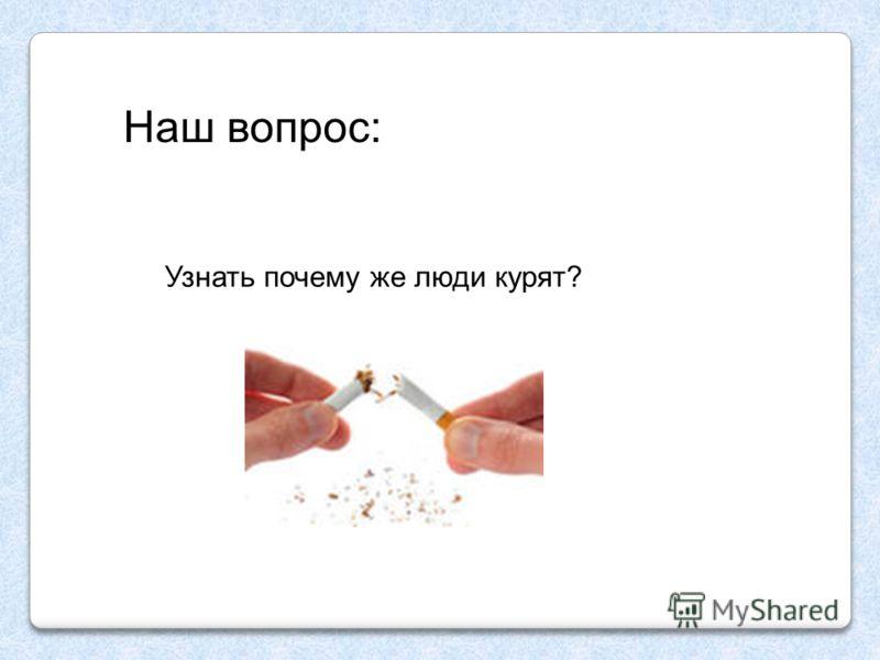 Узнать почему же люди курят? Наш вопрос: