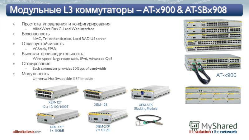 Модульные L3 коммутаторы – AT-x900 & AT-SBx908 »Простота управления и конфигурирования –AlliedWare Plus CLI and Web interface »Безопасность –NAC, Tri-authentication, Local RADIUS server »Отказоустойчивость –VCStack, EPSR »Высокая производительность –