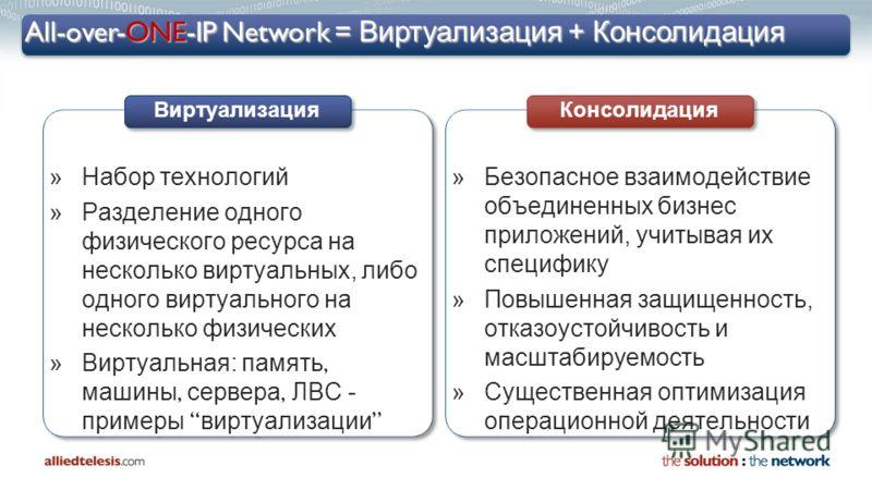 All-over-ONE-IP Network = Виртуализация + Консолидация »Набор технологий »Разделение одного физического ресурса на несколько виртуальных, либо одного виртуального на несколько физических Виртуальная: память, машины, сервера, ЛВС - примеры виртуализац