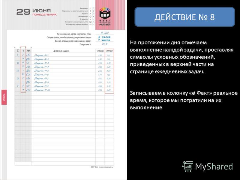 ДЕЙСТВИЕ 8 На протяжении дня отмечаем выполнение каждой задачи, проставляя символы условных обозначений, приведенных в верхней части на странице ежедневных задач. Записываем в колонку «ø Факт» реальное время, которое мы потратили на их выполнение