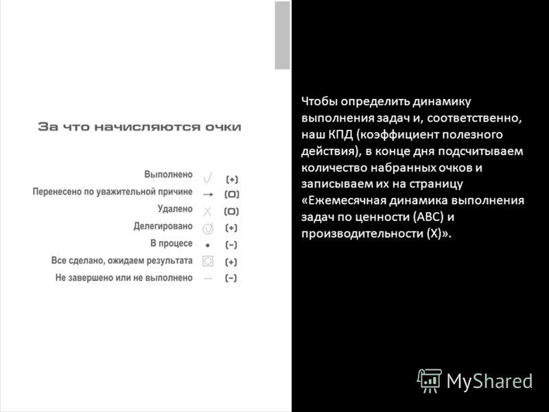 Чтобы определить динамику выполнения задач и, соответственно, наш КПД (коэффициент полезного действия), в конце дня подсчитываем количество набранных очков и записываем их на страницу «Ежемесячная динамика выполнения задач по ценности (ABC) и произво
