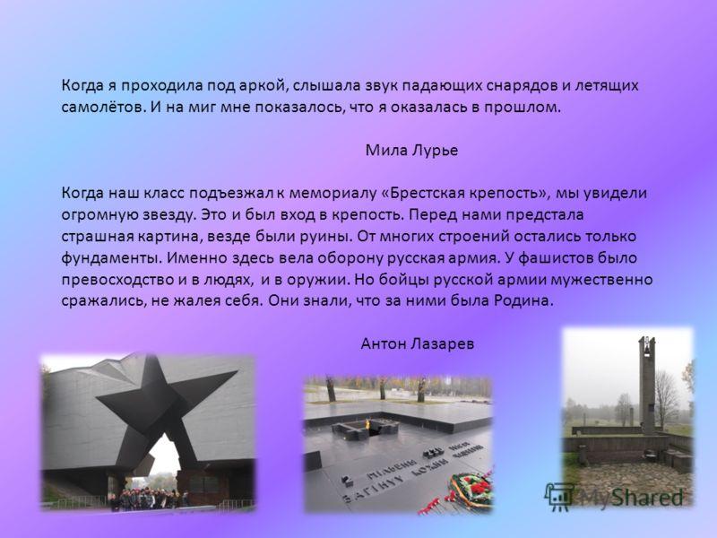 Когда я проходила под аркой, слышала звук падающих снарядов и летящих самолётов. И на миг мне показалось, что я оказалась в прошлом. Мила Лурье Когда наш класс подъезжал к мемориалу «Брестская крепость», мы увидели огромную звезду. Это и был вход в к