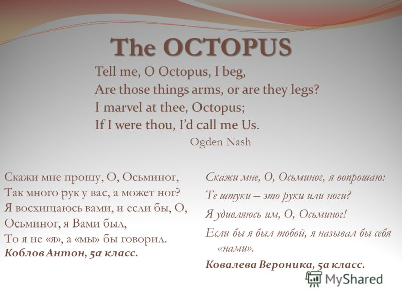 The OCTOPUS Tell me, O Octopus, I beg, Are those things arms, or are they legs? I marvel at thee, Octopus; If I were thou, Id call me Us. Ogden Nash Скажи мне, О, Осьминог, я вопрошаю: Те штуки – это руки или ноги? Я удивляюсь им, О, Осьминог! Если б