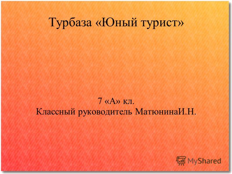 Турбаза «Юный турист» 7 «А» кл. Классный руководитель МатюнинаИ.Н.