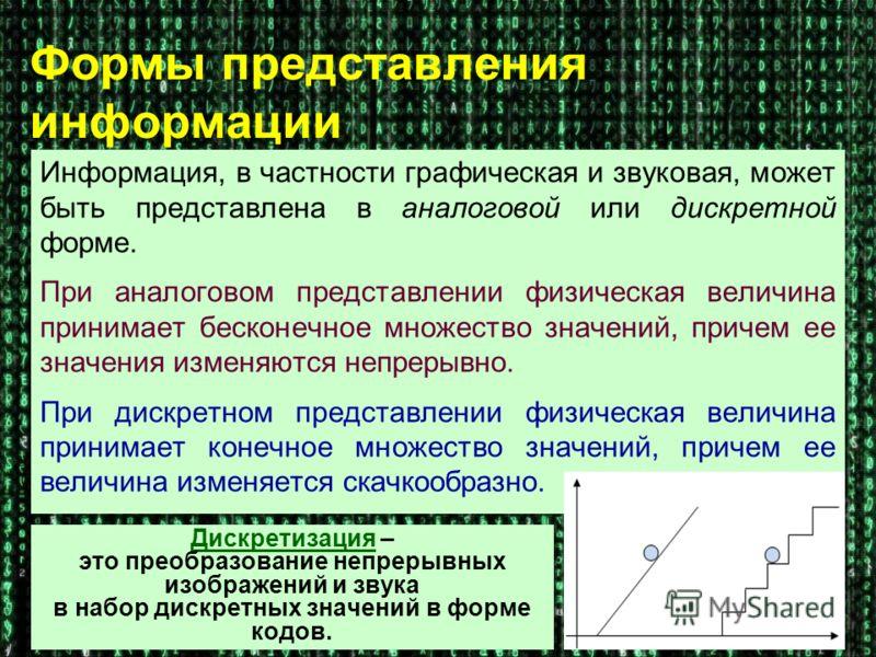 Формы представления информации Информация, в частности графическая и звуковая, может быть представлена в аналоговой или дискретной форме. При аналоговом представлении физическая величина принимает бесконечное множество значений, причем ее значения из