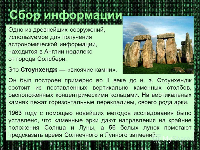 Одно из древнейших сооружений, используемое для получения астрономической информации, находится в Англии недалеко от города Солсбери. Это Стоунхендж «висячие камни». Он был построен примерно во II веке до н. э. Стоунхендж состоит из поставленных верт