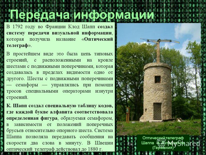 В 1792 году во Франции Клод Шапп создал систему передачи визуальной информации, которая получила название «Оптический телеграф». В простейшем виде это была цепь типовых строений, с расположенными на кровле шестами с подвижными поперечинами, которая с