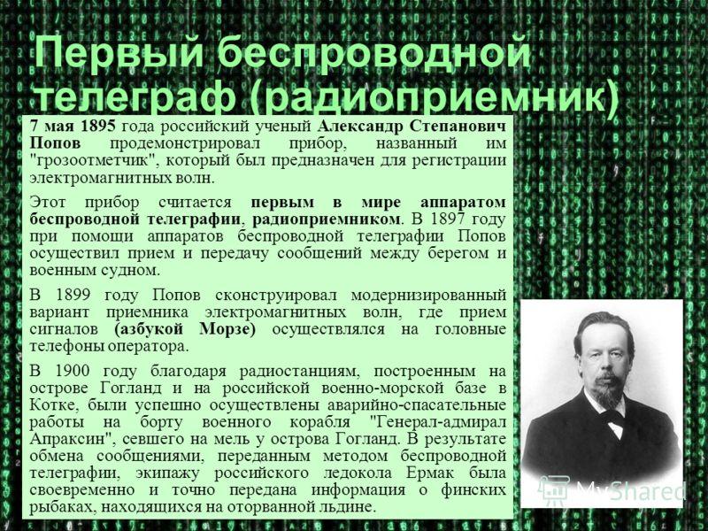 Первый беспроводной телеграф (радиоприемник) 7 мая 1895 года российский ученый Александр Степанович Попов продемонстрировал прибор, названный им