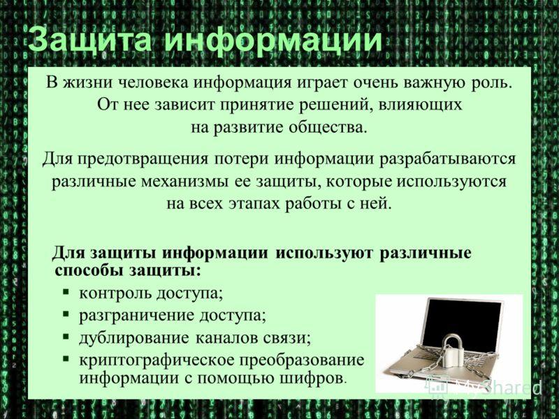 Защита информации В жизни человека информация играет очень важную роль. От нее зависит принятие решений, влияющих на развитие общества. Для предотвращения потери информации разрабатываются различные механизмы ее защиты, которые используются на всех э