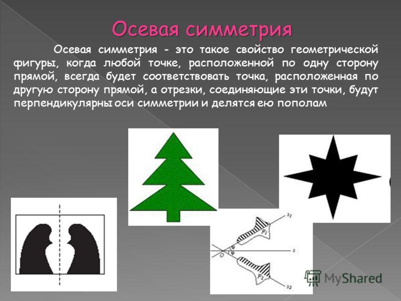 Осевая симметрия Осевая симметрия - это такое свойство геометрической фигуры, когда любой точке, расположенной по одну сторону прямой, всегда будет соответствовать точка, расположенная по другую сторону прямой, а отрезки, соединяющие эти точки, будут
