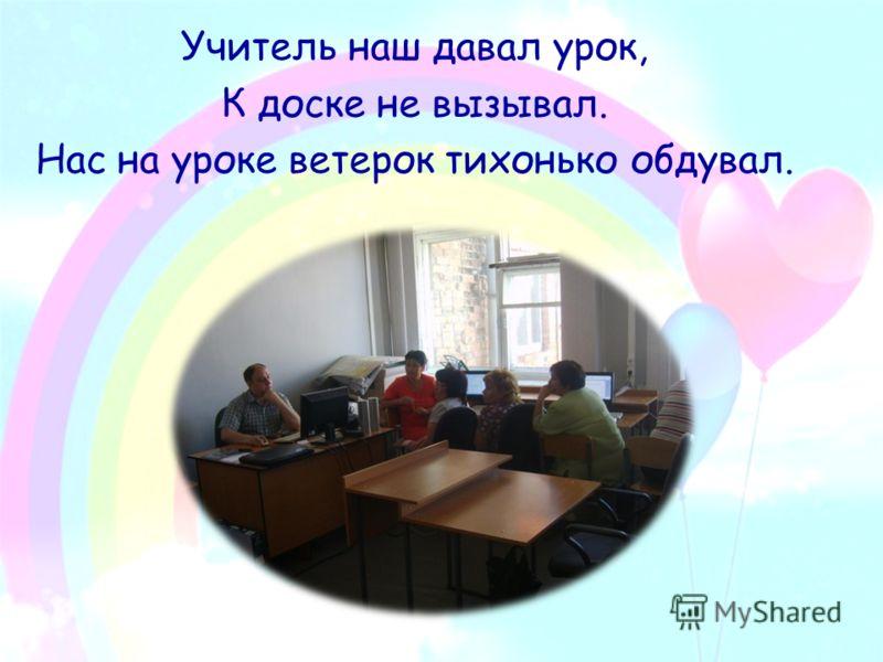 Учитель наш давал урок, К доске не вызывал. Нас на уроке ветерок тихонько обдувал.