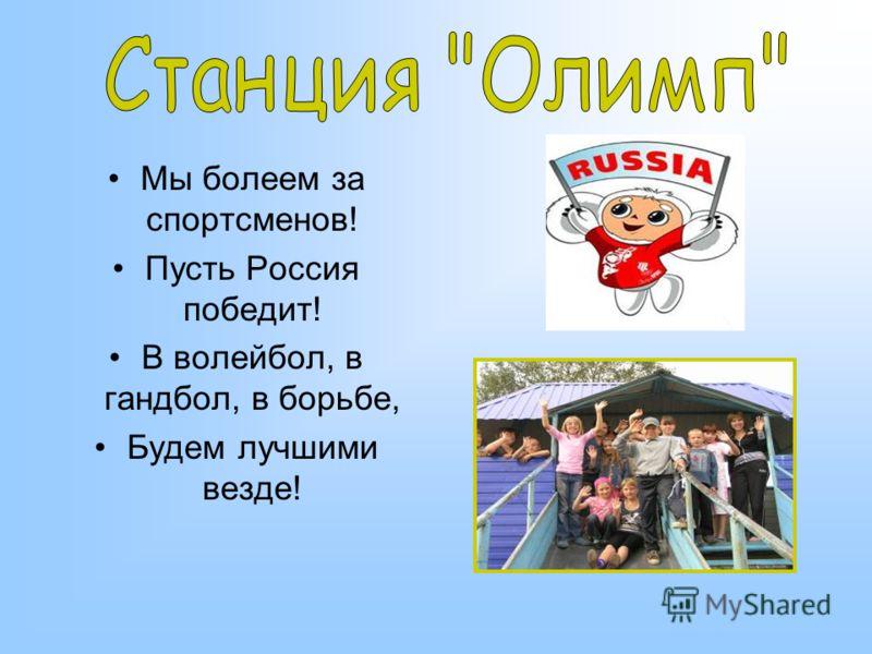 Мы болеем за спортсменов! Пусть Россия победит! В волейбол, в гандбол, в борьбе, Будем лучшими везде!