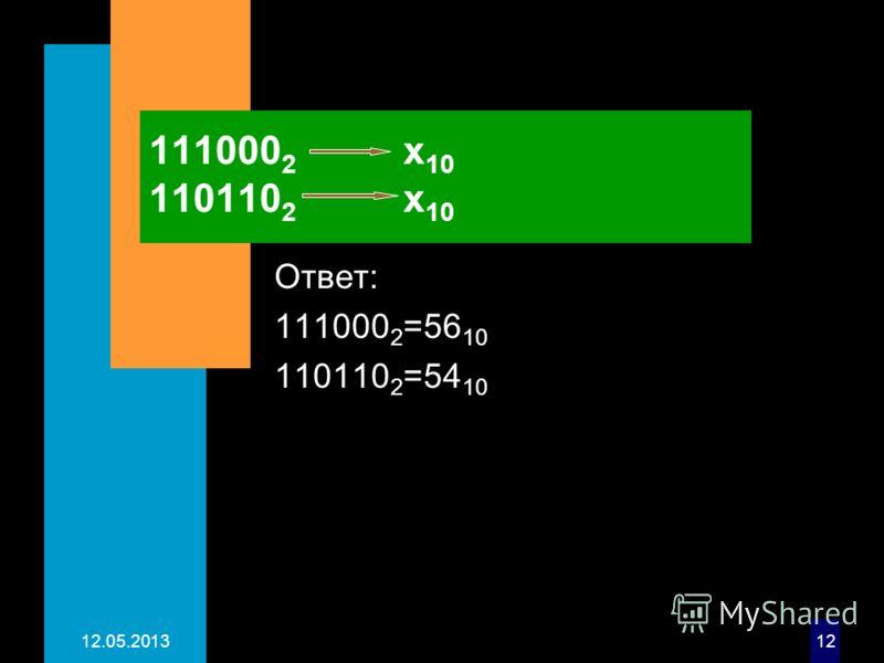 12.05.201312 111000 2 х 10 110110 2 х 10 Ответ: 111000 2 =56 10 110110 2 =54 10