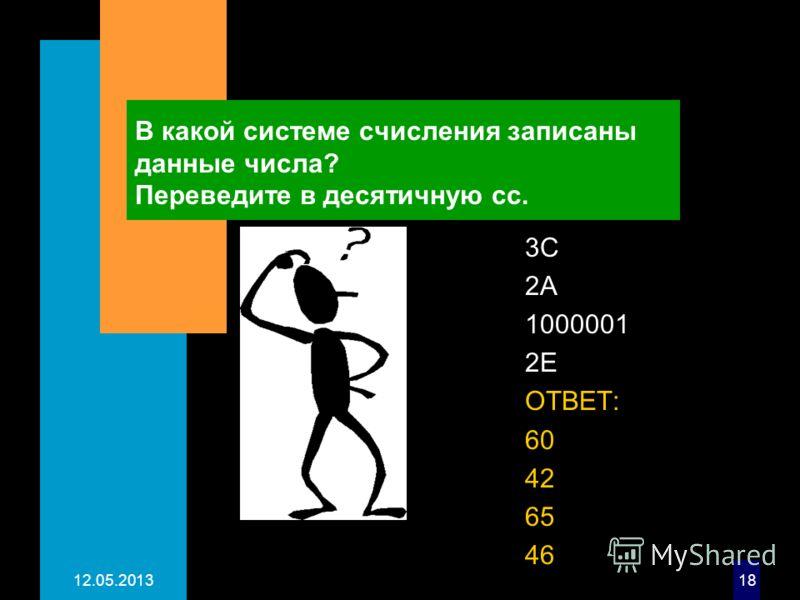 12.05.201318 В какой системе счисления записаны данные числа? Переведите в десятичную сс. 3C 2А 1000001 2Е ОТВЕТ: 60 42 65 46