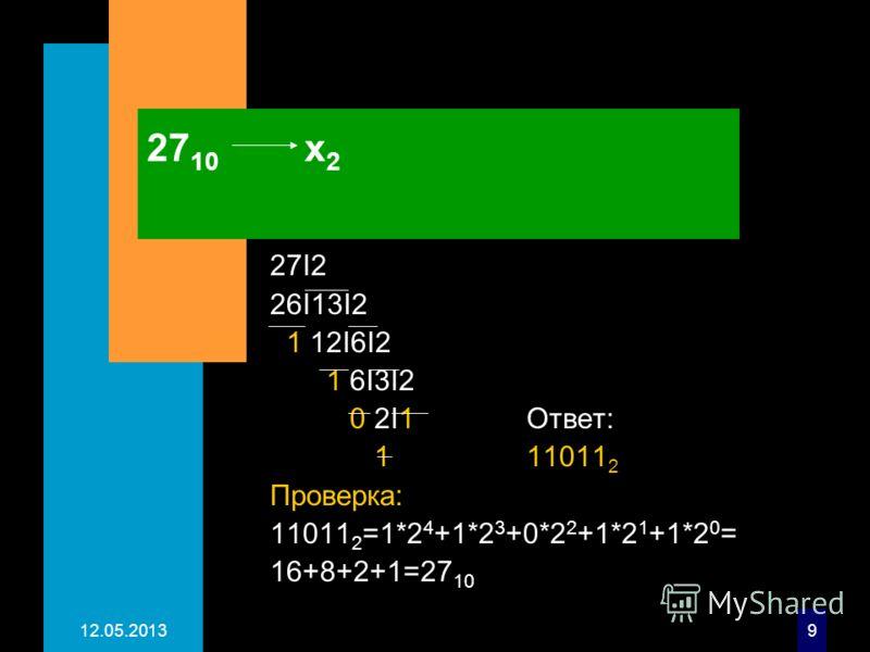 12.05.20139 27 10 х 2 27I2 26I13I2 1 12I6I2 1 6I3I2 0 2I1 Ответ: 1 11011 2 Проверка: 11011 2 =1*2 4 +1*2 3 +0*2 2 +1*2 1 +1*2 0 = 16+8+2+1=27 10