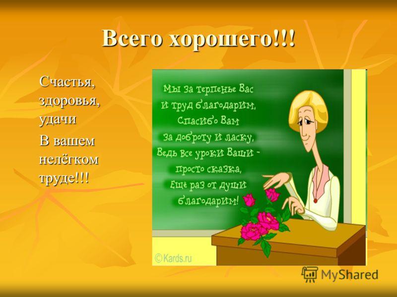 Всего хорошего!!! Счастья, здоровья, удачи Счастья, здоровья, удачи В вашем нелёгком труде!!! В вашем нелёгком труде!!!