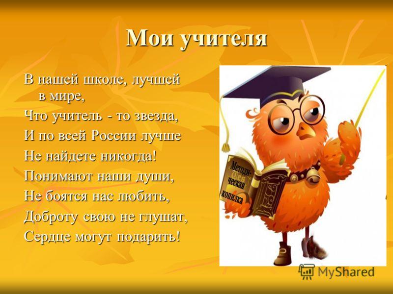Мои учителя В нашей школе, лучшей в мире, Что учитель - то звезда, И по всей России лучше Не найдете никогда! Понимают наши души, Не боятся нас любить, Доброту свою не глушат, Сердце могут подарить!