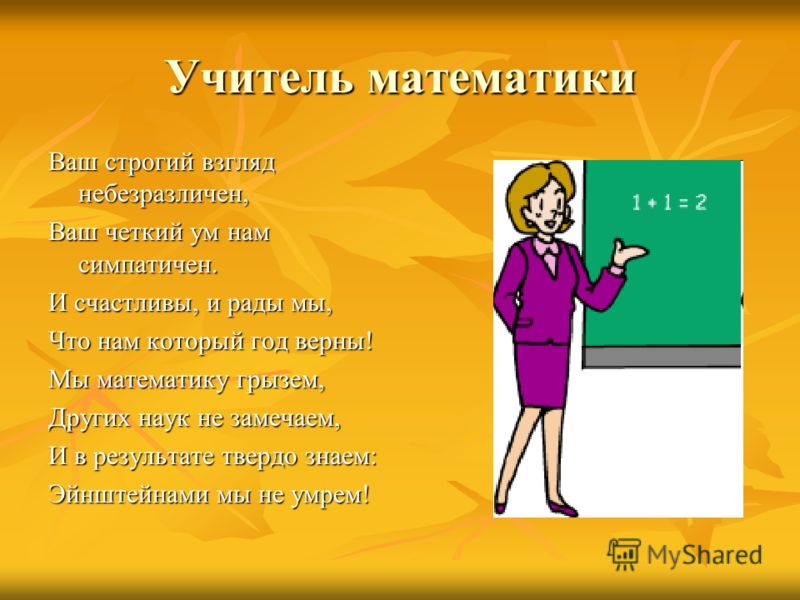Учитель математики Ваш строгий взгляд небезразличен, Ваш четкий ум нам симпатичен. И счастливы, и рады мы, Что нам который год верны! Мы математику грызем, Других наук не замечаем, И в результате твердо знаем: Эйнштейнами мы не умрем!