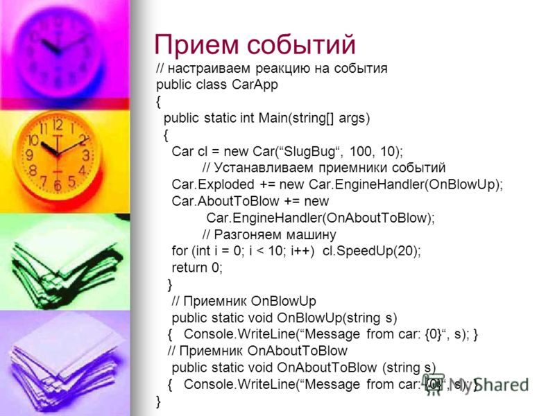 // настраиваем реакцию на события public class CarApp { public static int Main(string[] args) { Car cl = new Car(SlugBug, 100, 10); // Устанавливаем приемники событий Car.Exploded += new Car.EngineHandler(OnBlowUp); Car.AboutToBlow += new Car.EngineH