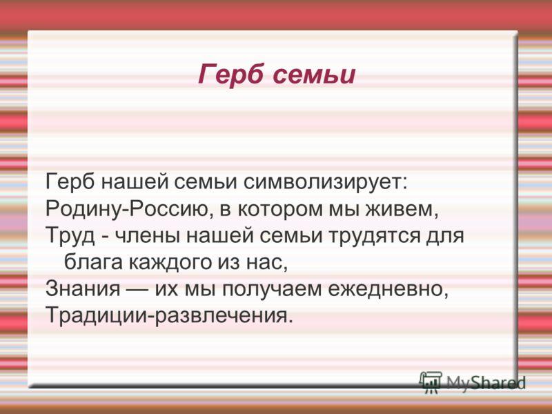 Герб семьи Герб нашей семьи символизирует: Родину-Россию, в котором мы живем, Труд - члены нашей семьи трудятся для блага каждого из нас, Знания их мы получаем ежедневно, Традиции-развлечения.