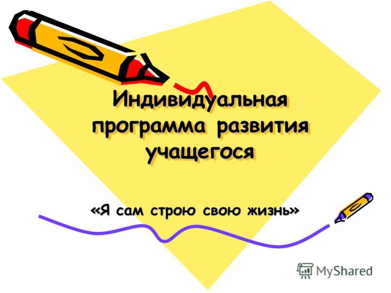 Индивидуальная программа развития учащегося «Я сам строю свою жизнь»