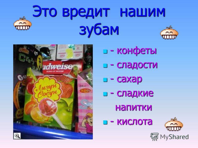 Это вредит нашим зубам - конфеты - конфеты - сладости - сладости - сахар - сахар - сладкие - сладкие напитки напитки - кислота - кислота