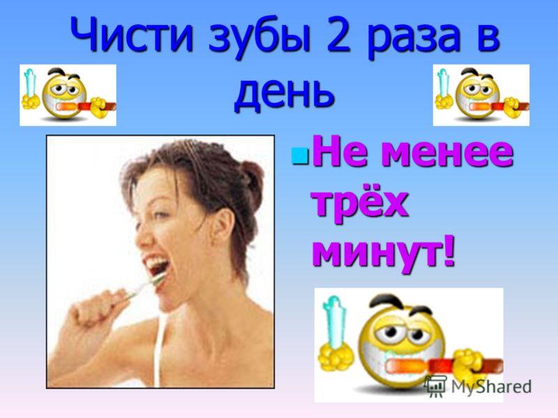 Чисти зубы 2 раза в день Не менее трёх минут! Не менее трёх минут!