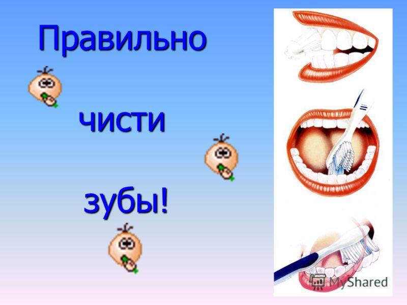 Правильно чисти зубы!
