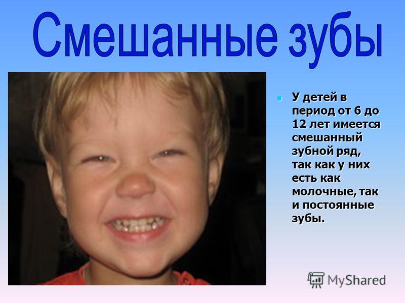 У детей в период от 6 до 12 лет имеется смешанный зубной ряд, так как у них есть как молочные, так и постоянные зубы. У детей в период от 6 до 12 лет имеется смешанный зубной ряд, так как у них есть как молочные, так и постоянные зубы.