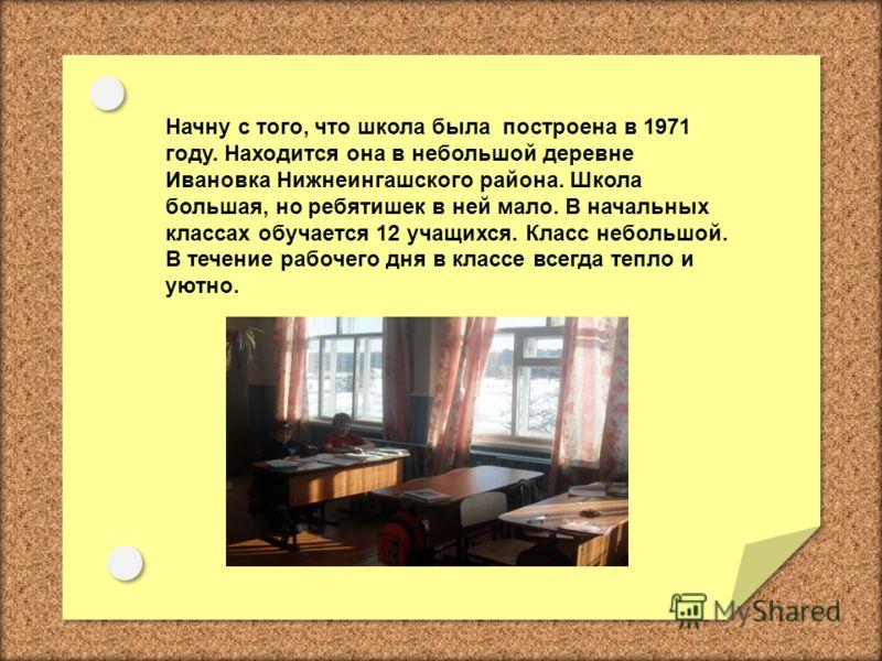 Начну с того, что школа была построена в 1971 году. Находится она в небольшой деревне Ивановка Нижнеингашского района. Школа большая, но ребятишек в ней мало. В начальных классах обучается 12 учащихся. Класс небольшой. В течение рабочего дня в классе