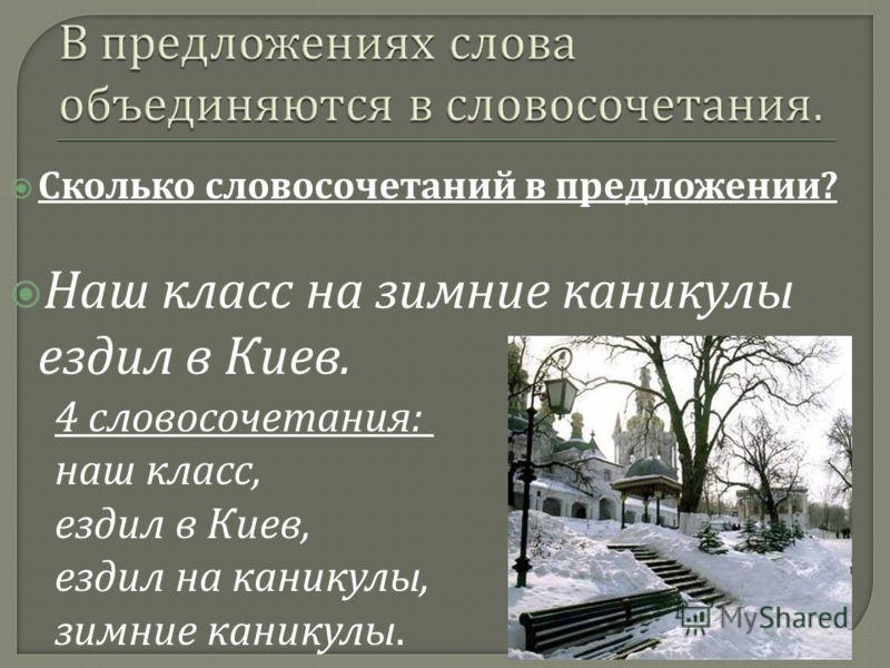 Сколько словосочетаний в предложении ? Наш класс на зимние каникулы ездил в Киев. 4 словосочетания: наш класс, ездил в Киев, ездил на каникулы, зимние каникулы.