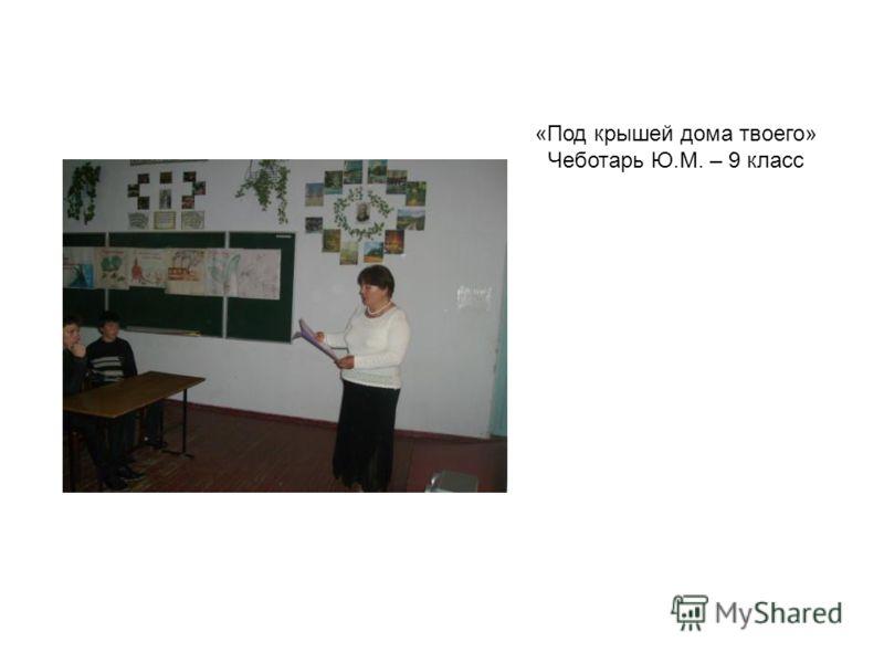 «Под крышей дома твоего» Чеботарь Ю.М. – 9 класс