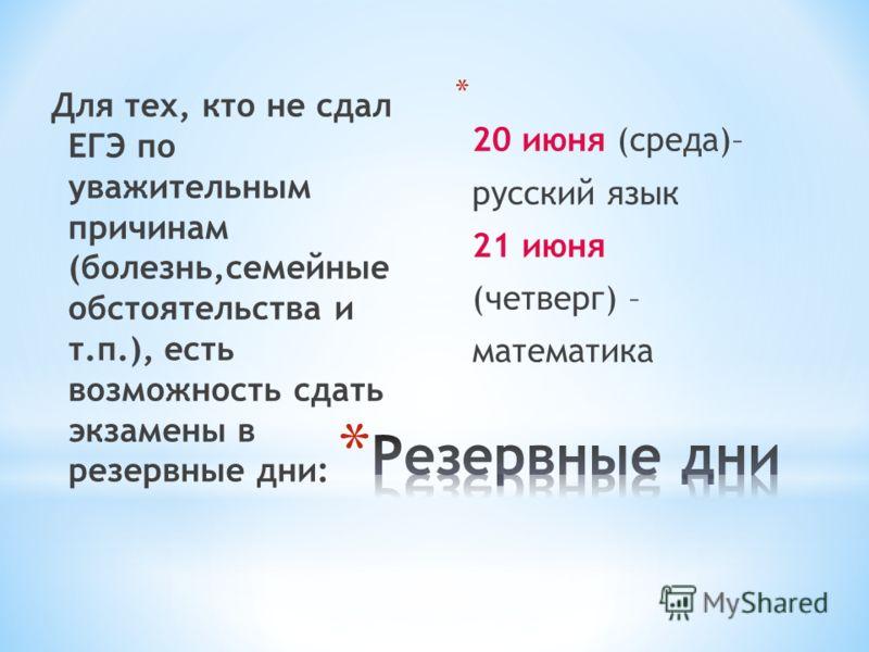 Для тех, кто не сдал ЕГЭ по уважительным причинам (болезнь,семейные обстоятельства и т.п.), есть возможность сдать экзамены в резервные дни: * 20 июня (среда)– русский язык 21 июня (четверг) – математика