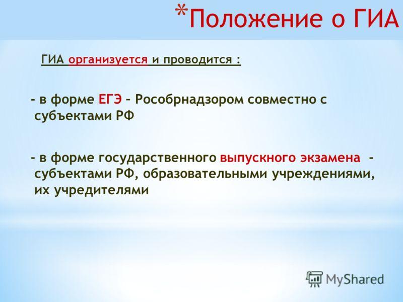 * Положение о ГИА ГИА организуется и проводится : - в форме ЕГЭ – Рособрнадзором совместно с субъектами РФ - в форме государственного выпускного экзамена - субъектами РФ, образовательными учреждениями, их учредителями