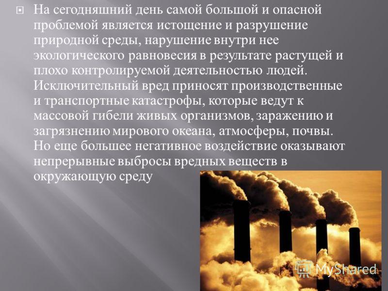 На сегодняшний день самой большой и опасной проблемой является истощение и разрушение природной среды, нарушение внутри нее экологического равновесия в результате растущей и плохо контролируемой деятельностью людей. Исключительный вред приносят произ