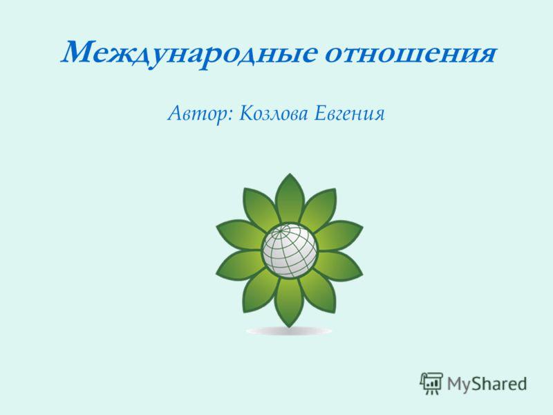 Международные отношения Автор: Козлова Евгения