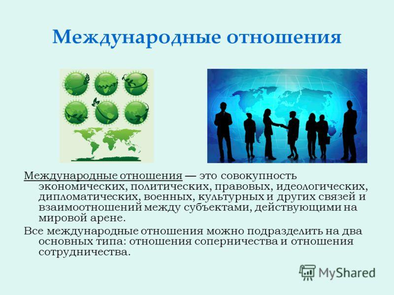 Международные отношения Международные отношения это совокупность экономических, политических, правовых, идеологических, дипломатических, военных, культурных и других связей и взаимоотношений между субъектами, действующими на мировой арене. Все междун