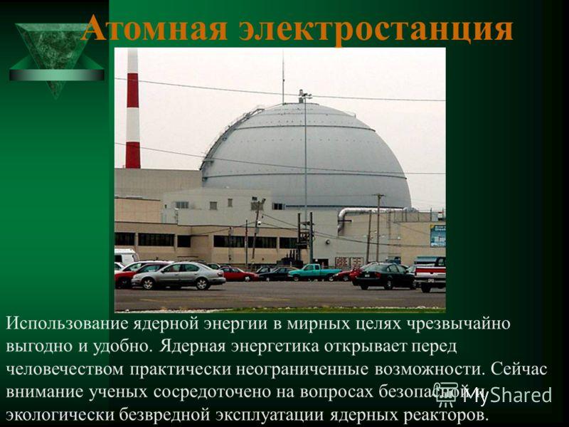 Атомная электростанция Использование ядерной энергии в мирных целях чрезвычайно выгодно и удобно. Ядерная энергетика открывает перед человечеством практически неограниченные возможности. Сейчас внимание ученых сосредоточено на вопросах безопасной и э