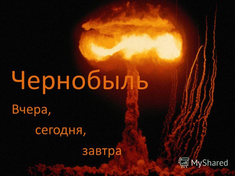 Чернобыль Вчера, сегодня, завтра