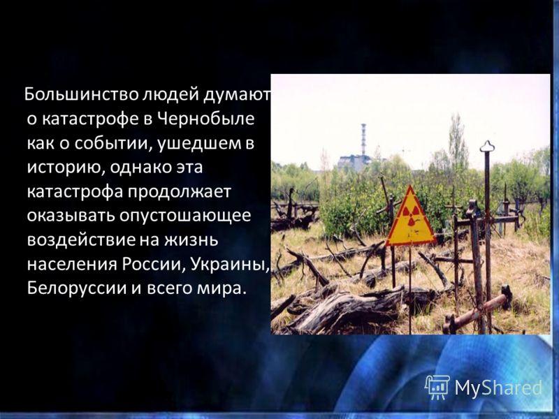 Большинство людей думают о катастрофе в Чернобыле как о событии, ушедшем в историю, однако эта катастрофа продолжает оказывать опустошающее воздействие на жизнь населения России, Украины, Белоруссии и всего мира.