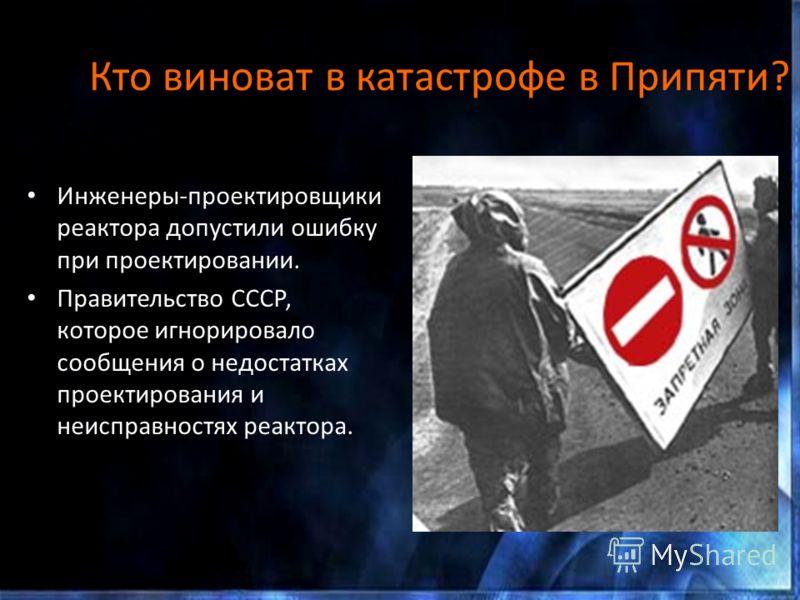 Кто виноват в катастрофе в Припяти? Инженеры-проектировщики реактора допустили ошибку при проектировании. Правительство СССР, которое игнорировало сообщения о недостатках проектирования и неисправностях реактора.