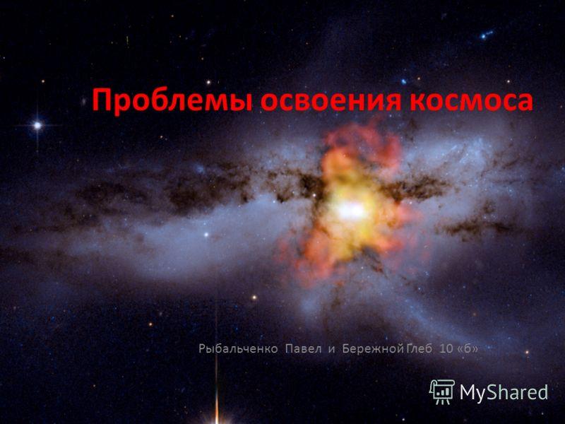 Проблемы освоения космоса Рыбальченко Павел и Бережной Глеб 10 «б»