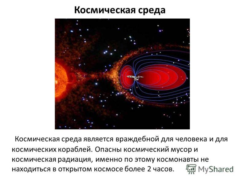 Космическая среда Космическая среда является враждебной для человека и для космических кораблей. Опасны космический мусор и космическая радиация, именно по этому космонавты не находиться в открытом космосе более 2 часов.
