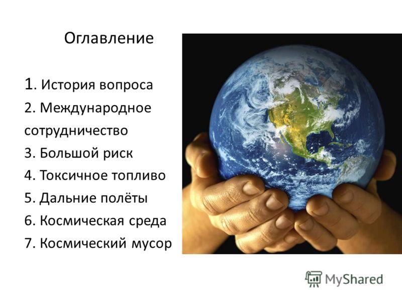 Оглавление 1. История вопроса 2. Международное сотрудничество 3. Большой риск 4. Токсичное топливо 5. Дальние полёты 6. Космическая среда 7. Космический мусор