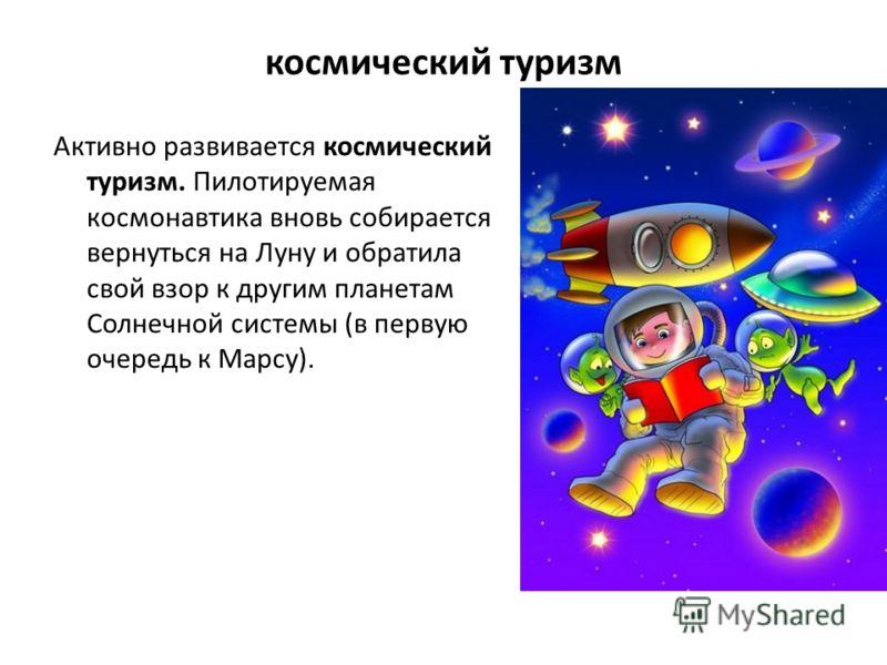 космический туризм Активно развивается космический туризм. Пилотируемая космонавтика вновь собирается вернуться на Луну и обратила свой взор к другим планетам Солнечной системы (в первую очередь к Марсу).