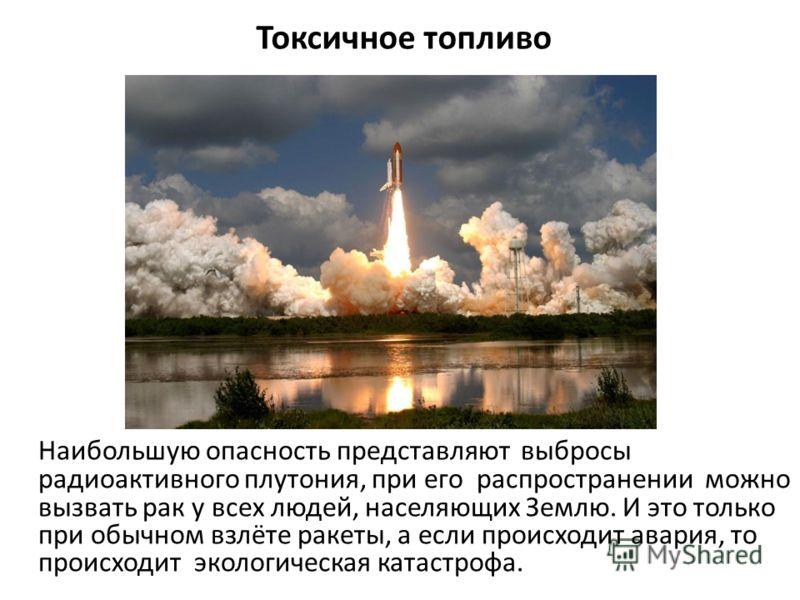 Токсичное топливо Наибольшую опасность представляют выбросы радиоактивного плутония, при его распространении можно вызвать рак у всех людей, населяющих Землю. И это только при обычном взлёте ракеты, а если происходит авария, то происходит экологическ