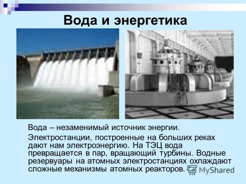 Вода и энергетика Вода – незаменимый источник энергии. Электростанции, построенные на больших реках дают нам электроэнергию. На ТЭЦ вода превращается в пар, вращающий турбины. Водные резервуары на атомных электростанциях охлаждают сложные механизмы а