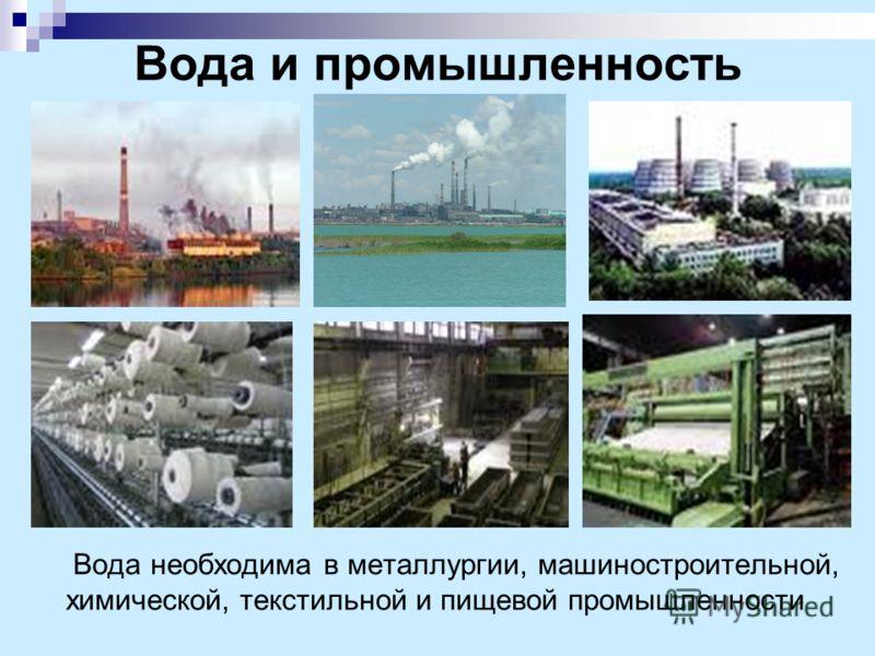 Вода и промышленность Вода необходима в металлургии, машиностроительной, химической, текстильной и пищевой промышленности